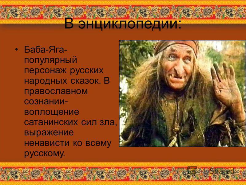 В энциклопедии: Баба-Яга- популярный персонаж русских народных сказок. В православном сознании- воплощение сатанинских сил зла, выражение ненависти ко всему русскому.