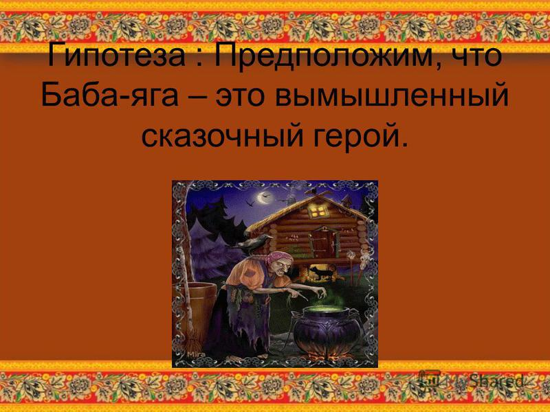 Гипотеза : Предположим, что Баба-яга – это вымышленный сказочный герой.