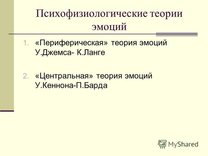 Психофизиологические теории эмоций 1. «Периферическая» теория эмоций У.Джемса- К.Ланге 2. «Центральная» теория эмоций У.Кеннона-П.Барда
