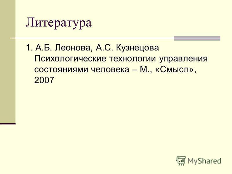 Литература 1. А.Б. Леонова, А.С. Кузнецова Психологические технологии управления состояниями человека – М., «Смысл», 2007
