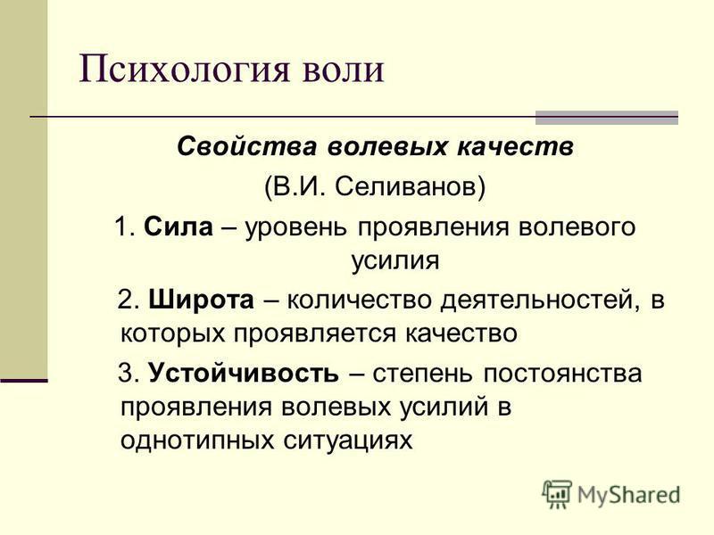 Психология воли Свойства волевых качеств (В.И. Селиванов) 1. Сила – уровень проявления волевого усилия 2. Широта – количество деятельностей, в которых проявляется качество 3. Устойчивость – степень постоянства проявления волевых усилий в однотипных с