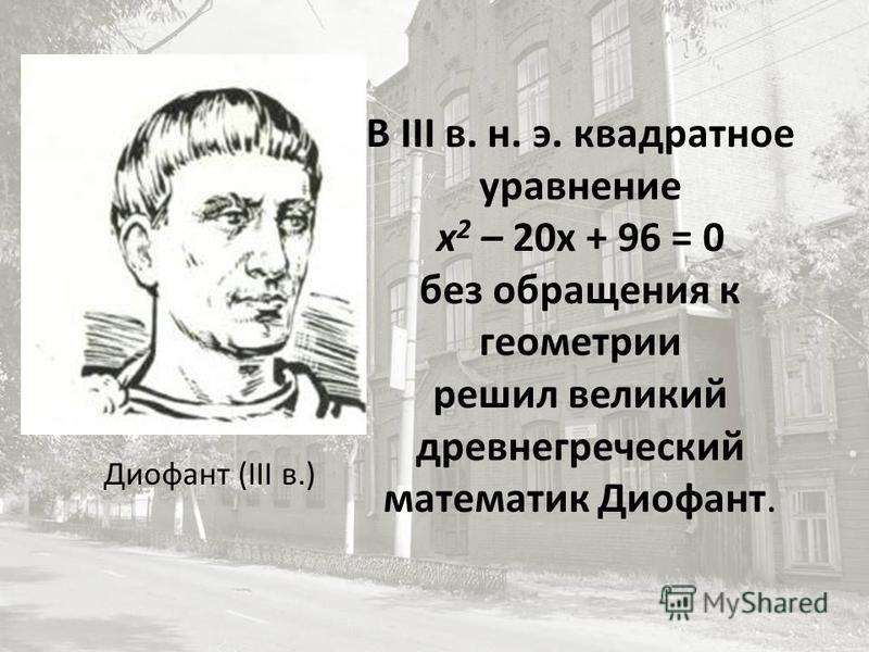 В III в. н. э. квадратное уравнение х 2 – 20 х + 96 = 0 без обращения к геометрии решил великий древнегреческий математик Диофант. Диофант (III в.)
