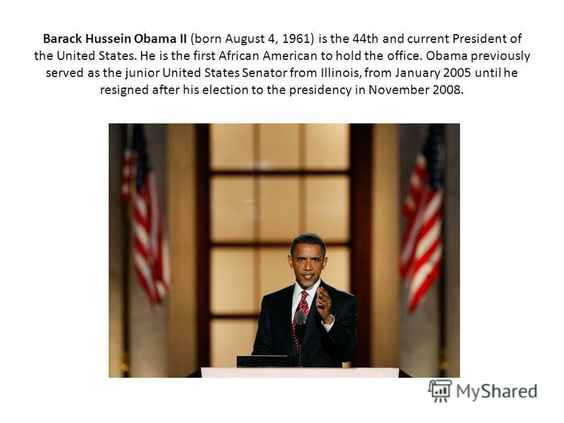 Barack Hussein Obama II (born August 4, 1961) is the 44th and current President of the United States. He is the first African American to hold the office. Obama previously served as the junior United States Senator from Illinois, from January 2005 un
