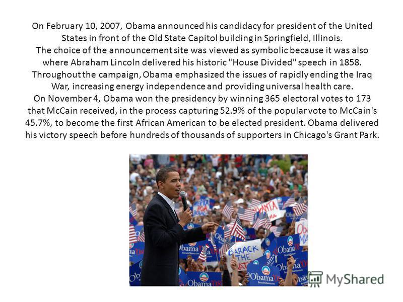 On February 10, 2007, Obama announced his candidacy for president of the United States in front of the Old State Capitol building in Springfield, Illinois. The choice of the announcement site was viewed as symbolic because it was also where Abraham L