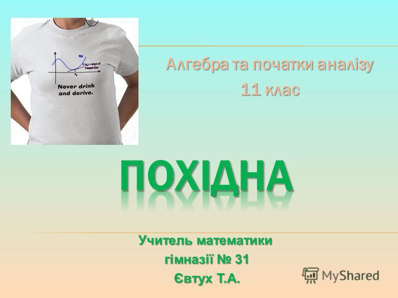 Алгебра та початки аналізу 11 клас Учитель математики гімназії 31 гімназії 31 Євтух Т.А. Євтух Т.А.