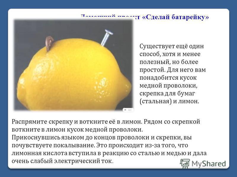 Распрямите скрепку и воткните её в лимон. Рядом со скрепкой воткните в лимон кусок медной проволоки. Прикоснувшись языком до концов проволоки и скрепки, вы почувствуете покалывание. Это происходит из-за того, что лимонная кислота вступила в реакцию с