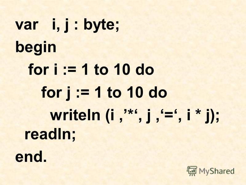 var i, j : byte; begin for i := 1 to 10 do for j := 1 to 10 do writeln (i,*, j,=, i * j); readln; end.