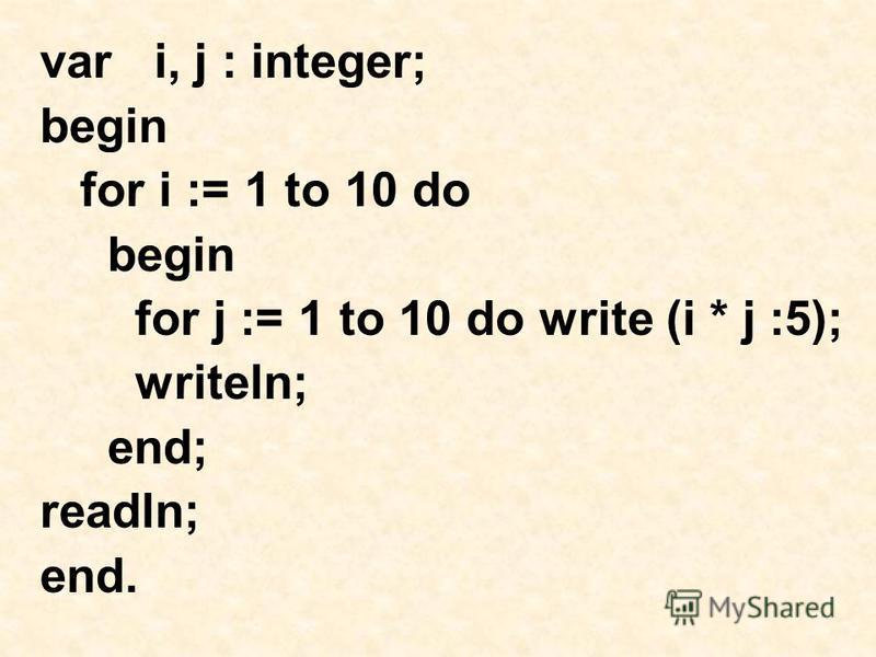 var i, j : integer; begin for i := 1 to 10 do begin for j := 1 to 10 do write (i * j :5); writeln; end; readln; end.