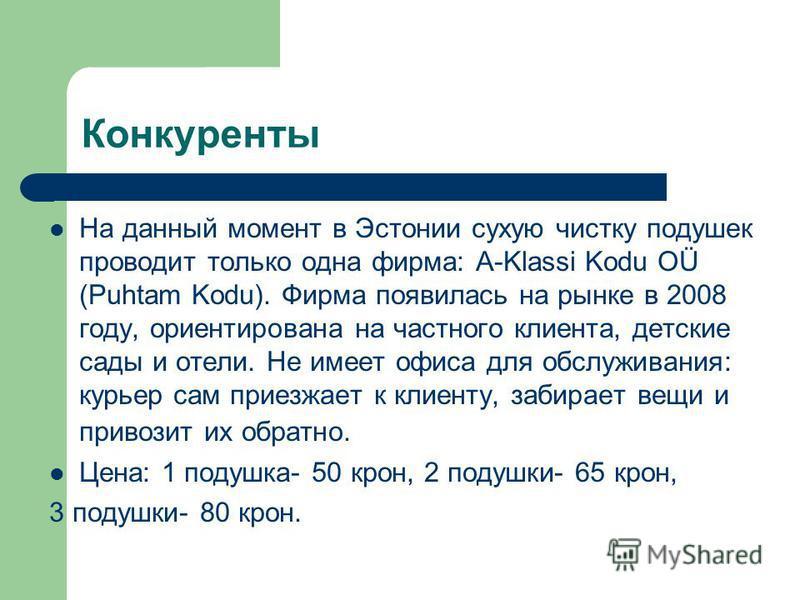 Конкуренты На данный момент в Эстонии сухую чистку подушек проводит только одна фирма: A-Klassi Kodu OÜ (Puhtam Kodu). Фирма появилась на рынке в 2008 году, ориентирована на частного клиента, детские сады и отели. Не имеет офиса для обслуживания: кур