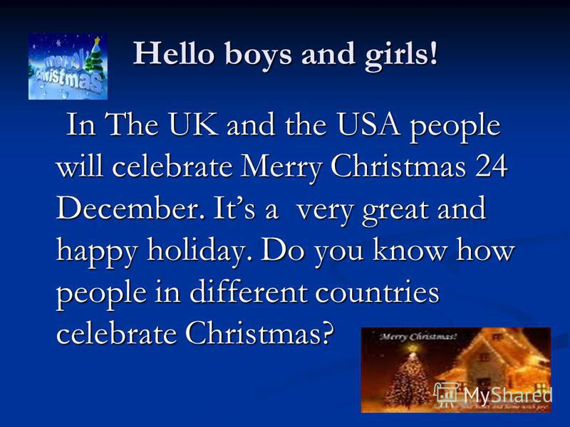 Hello boys and girls! In The UK and the USA people will celebrate Merry Christmas 24 December. Its a very great and happy holiday. Do you know how people in different countries celebrate Christmas? In The UK and the USA people will celebrate Merry Ch