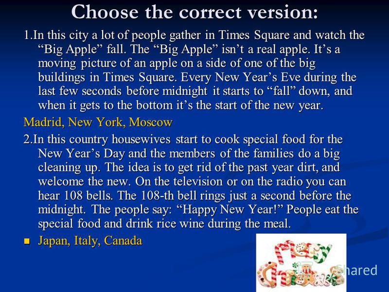 Choose the correct version: 1.In this city a lot of people gather in Times Square and watch the Big Apple fall. The Big Apple isnt a real apple. Its a moving picture of an apple on a side of one of the big buildings in Times Square. Every New Years E