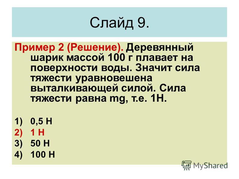 Пример 2 (Решение). Деревянный шарик массой 100 г плавает на поверхности воды. Значит сила тяжести уравновешена выталкивающей силой. Сила тяжести равна mg, т.е. 1Н. 1)0,5 Н 2)1 Н 3)50 Н 4)100 Н Слайд 9.