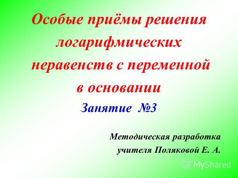Особые приёмы решения логарифмических неравенств с переменной в основании Занятие 3 Методическая разработка учителя Поляковой Е. А.
