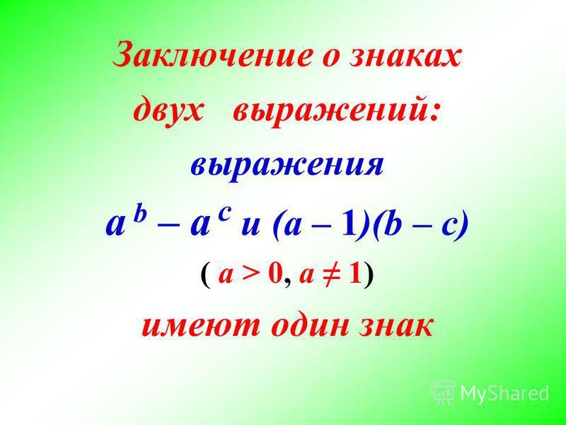 Заключение о знаках двух выражений: выражения a b – a с и (a – 1)(b – с) ( а > 0, а 1) имеют один знак