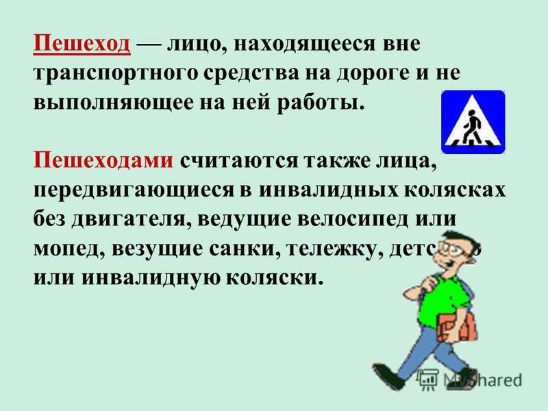 Пешеход лицо, находящееся вне транспортного средства на дороге и не выполняющее на ней работы. Пешеходами считаются также лица, передвигающиеся в инвалидных колясках без двигателя, ведущие велосипед или мопед, везущие санки, тележку, детскую или инва
