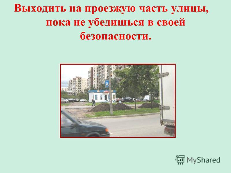 Выходить на проезжую часть улицы, пока не убедишься в своей безопасности.