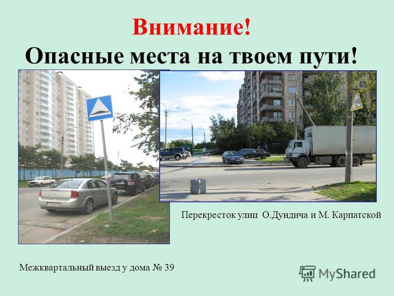 Внимание! Опасные места на твоем пути! Перекресток улиц О.Дундича и М. Карпатской Межквартальный выезд у дома 39