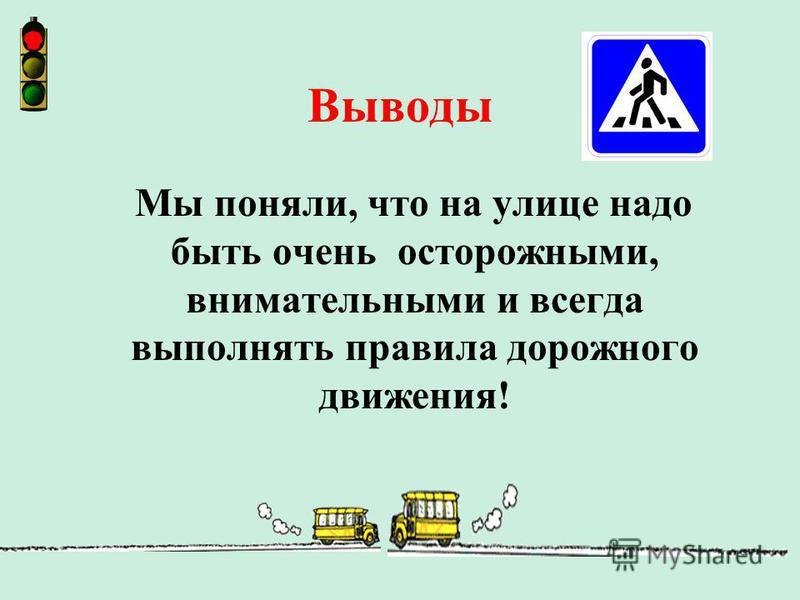 Выводы Мы поняли, что на улице надо быть очень осторожными, внимательными и всегда выполнять правила дорожного движения!