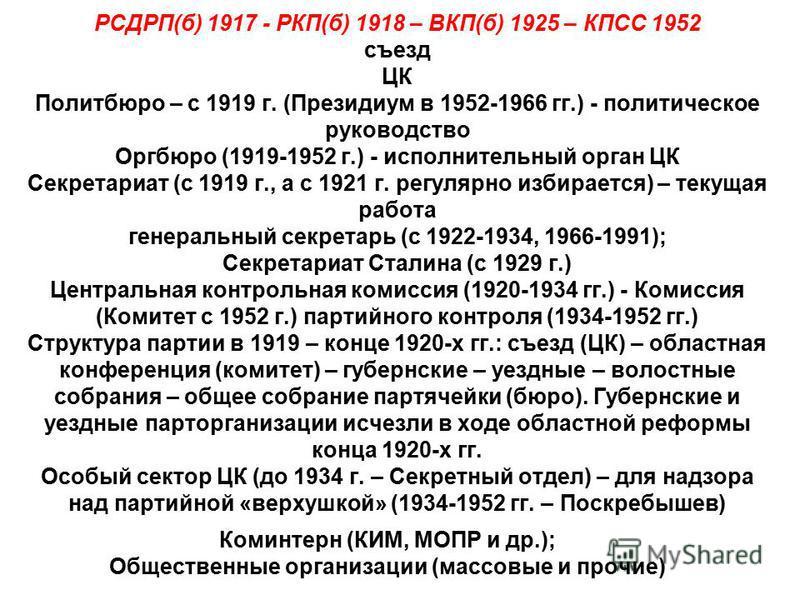 РСДРП(б) 1917 - РКП(б) 1918 – ВКП(б) 1925 – КПСС 1952 съезд ЦК Политбюро – с 1919 г. (Президиум в 1952-1966 гг.) - политическое руководство Оргбюро (1919-1952 г.) - исполнительный орган ЦК Секретариат (с 1919 г., а с 1921 г. регулярно избирается) – т