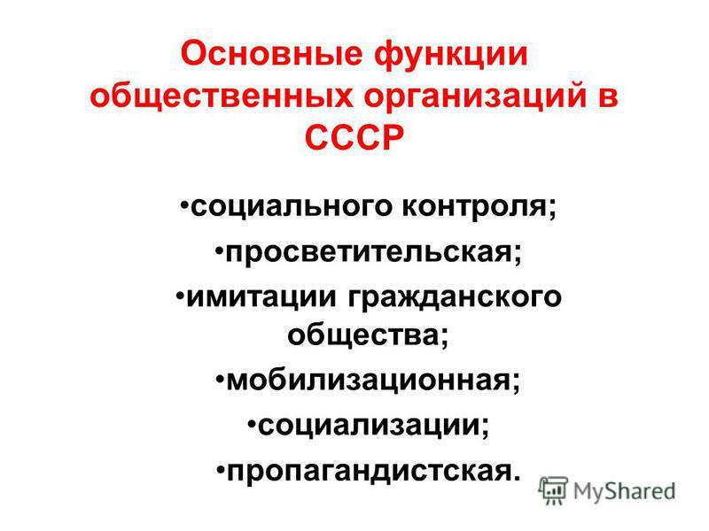 Основные функции общественных организаций в СССР социального контроля; просветительская; имитации гражданского общества; мобилизационная; социализации; пропагандистская.