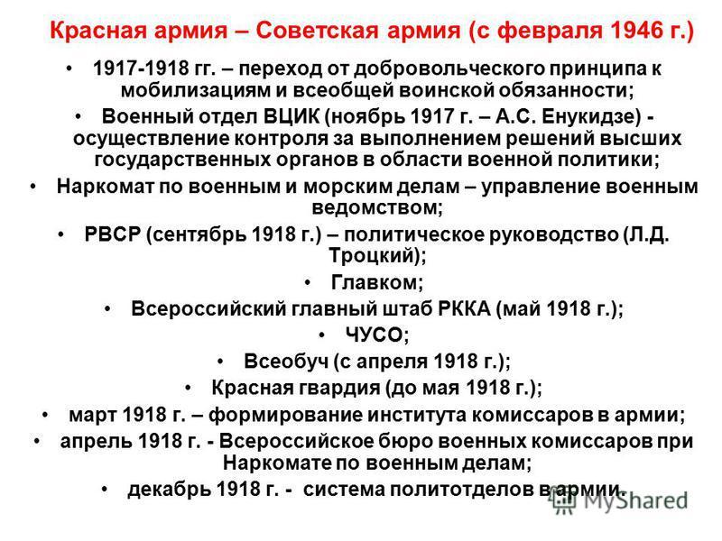 Красная армия – Советская армия (с февраля 1946 г.) 1917-1918 гг. – переход от добровольческого принципа к мобилизациям и всеобщей воинской обязанности; Военный отдел ВЦИК (ноябрь 1917 г. – А.С. Енукидзе) - осуществление контроля за выполнением решен