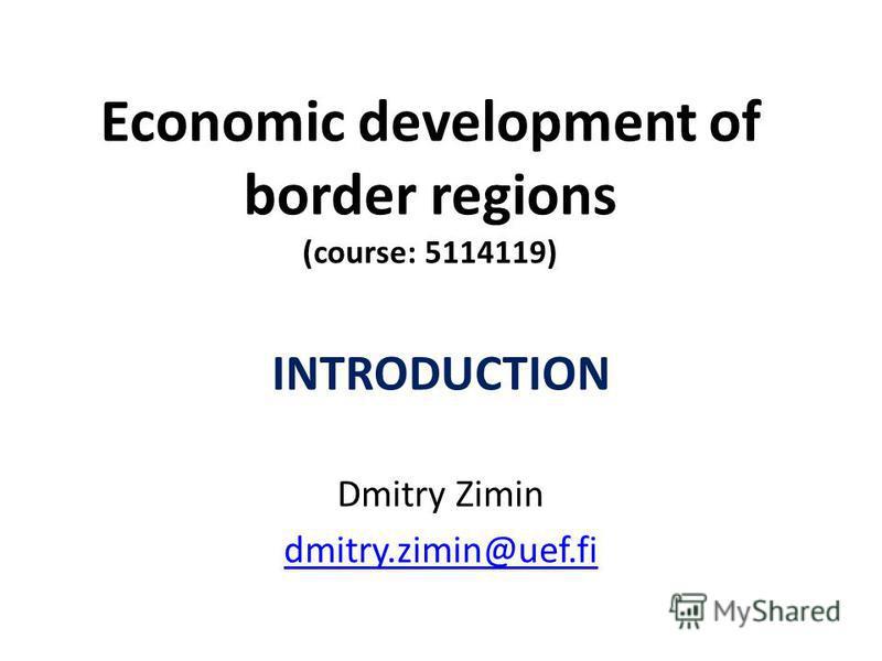 Economic development of border regions (course: 5114119) INTRODUCTION Dmitry Zimin dmitry.zimin@uef.fi