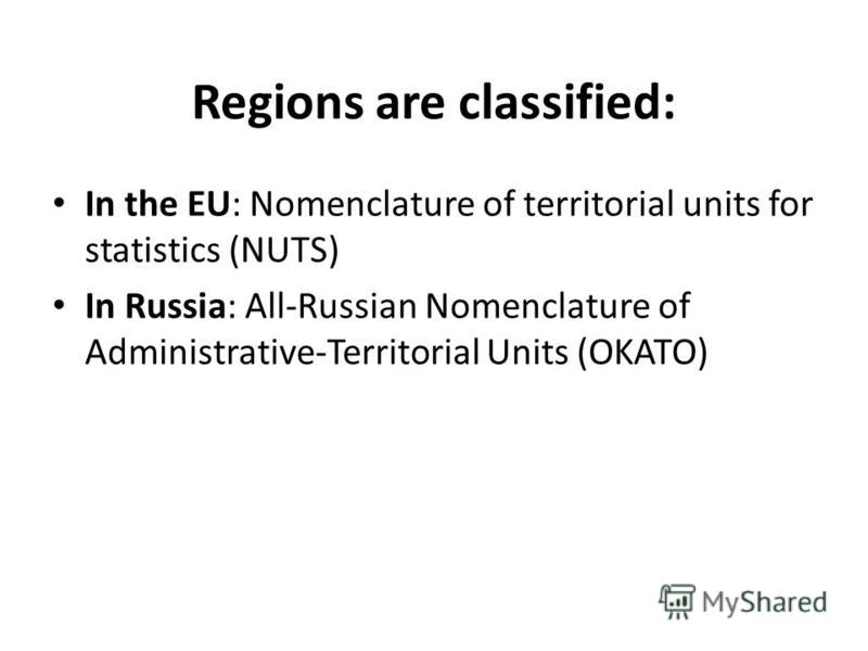 Regions are classified: In the EU: Nomenclature of territorial units for statistics (NUTS) In Russia: All-Russian Nomenclature of Administrative-Territorial Units (OKATO)