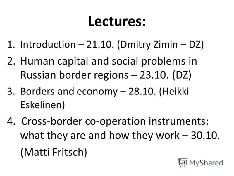Lectures: 1.Introduction – 21.10. (Dmitry Zimin – DZ) 2.Human capital and social problems in Russian border regions – 23.10. (DZ) 3.Borders and economy – 28.10. (Heikki Eskelinen) 4. Cross-border co-operation instruments: what they are and how they w