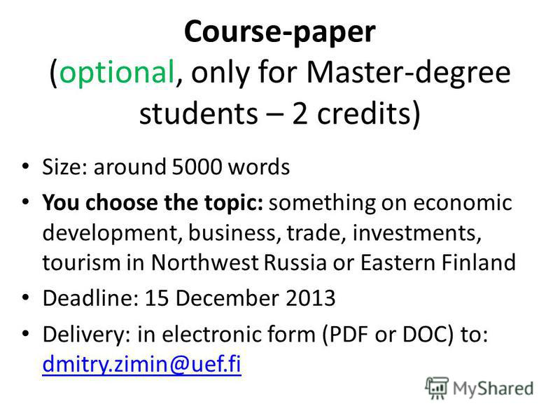 Course-paper (optional, only for Master-degree students – 2 credits) Size: around 5000 words You choose the topic: something on economic development, business, trade, investments, tourism in Northwest Russia or Eastern Finland Deadline: 15 December 2