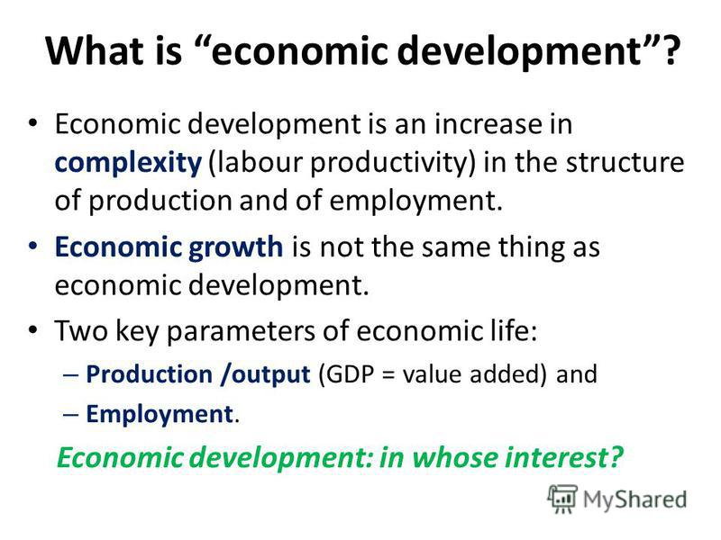 What is economic development? Economic development is an increase in complexity (labour productivity) in the structure of production and of employment. Economic growth is not the same thing as economic development. Two key parameters of economic life