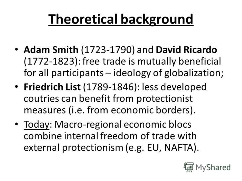 Theoretical background Adam Smith (1723-1790) and David Ricardo (1772-1823): free trade is mutually beneficial for all participants – ideology of globalization; Friedrich List (1789-1846): less developed coutries can benefit from protectionist measur