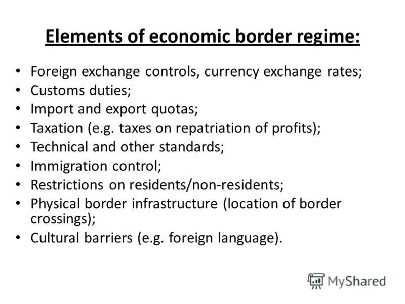 Elements of economic border regime: Foreign exchange controls, currency exchange rates; Customs duties; Import and export quotas; Taxation (e.g. taxes on repatriation of profits); Technical and other standards; Immigration control; Restrictions on re