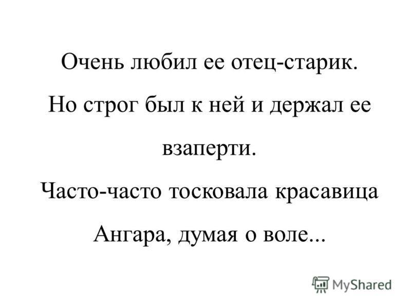 Давным-давно жил один могучий седой богатырь Байкал. Не было во всей стране равного ему по силе и богатству. И была у старика Байкала единственная дочь - Ангара.