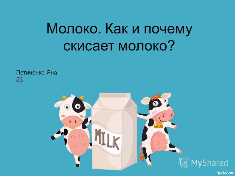 Молоко. Как и почему скисает молоко? Петиченко Яна 5β