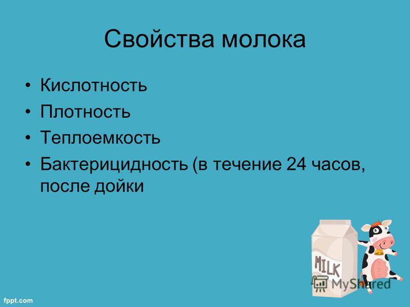 Свойства молока Кислотность Плотность Теплоемкость Бактерицидность (в течение 24 часов, после дойки