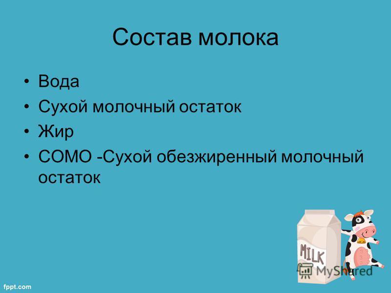 Состав молока Вода Сухой молочный остаток Жир СОМО -Сухой обезжиренный молочный остаток