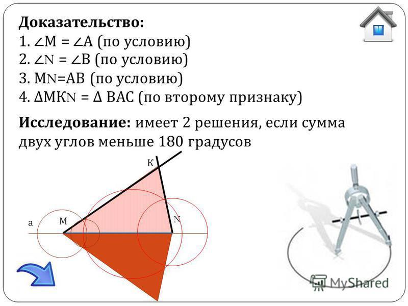 Доказательство: 1. М = А (по условию) 2. N = В (по условию) 3. М N =АВ (по условию) 4. МК N = ВАС (по второму признаку) Исследование: имеет 2 решения, если сумма двух углов меньше 180 градусов а М N К