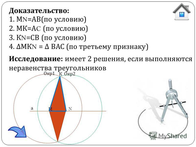 Доказательство: 1. М N =АВ(по условию) 2. МК=А C (по условию) 3. К N =СВ (по условию) 4. МК N = ВАС (по третьему признаку) Исследование: имеет 2 решения, если выполняются неравенства треугольников а М N Окр 1 Окр 2 К