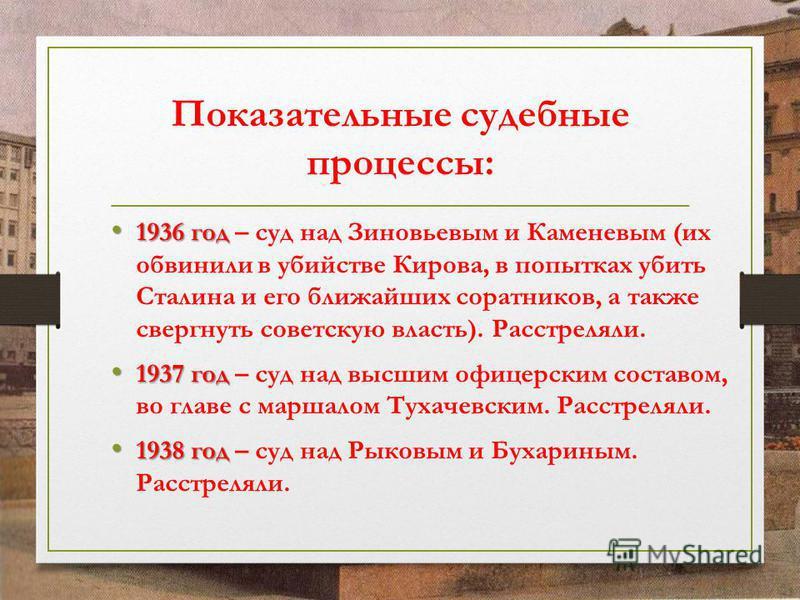 Показательные судебные процессы: 1936 год 1936 год – суд над Зиновьевым и Каменевым (их обвинили в убийстве Кирова, в попытках убить Сталина и его ближайших соратников, а также свергнуть советскую власть). Расстреляли. 1937 год 1937 год – суд над выс