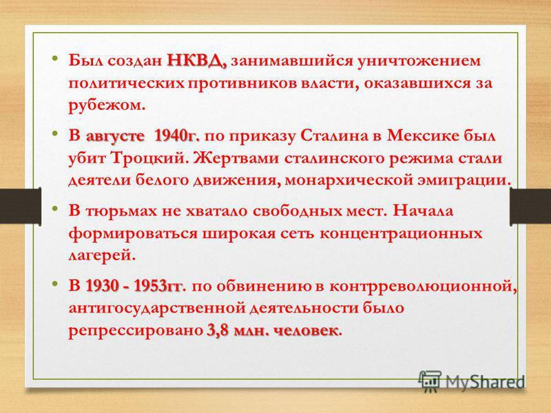 НКВД, Был создан НКВД, занимавшийся уничтожением политических противников власти, оказавшихся за рубежом. августе 1940 г. В августе 1940 г. по приказу Сталина в Мексике был убит Троцкий. Жертвами сталинского режима стали деятели белого движения, мона