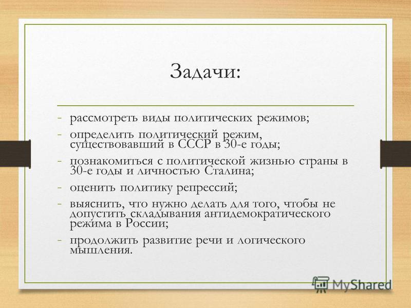 Задачи: - рассмотреть виды политических режимов; - определить политический режим, существовавший в СССР в 30-е годы; - познакомиться с политической жизнью страны в 30-е годы и личностью Сталина; - оценить политику репрессий; - выяснить, что нужно дел