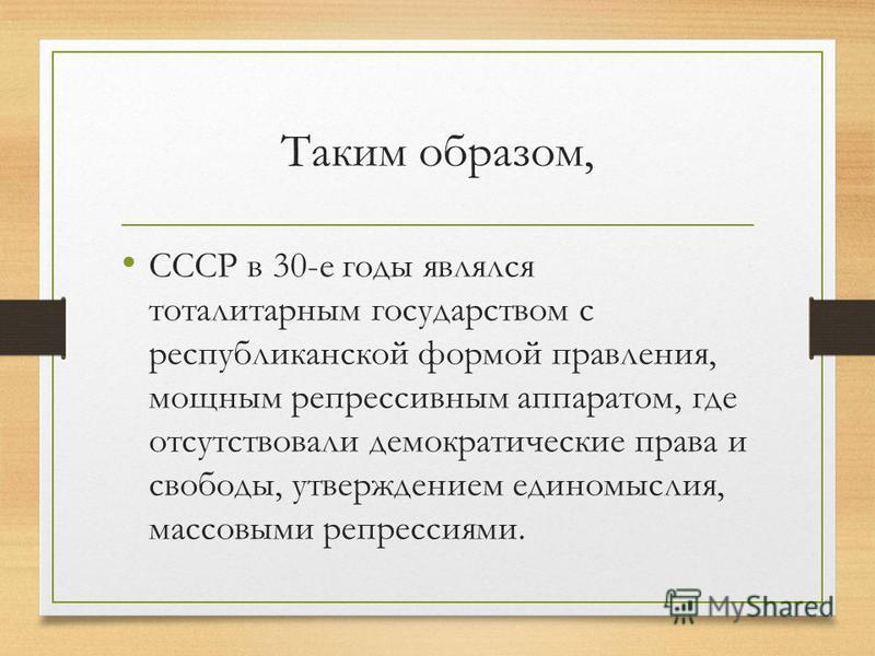 Таким образом, СССР в 30-е годы являлся тоталитарным государством с республиканской формой правления, мощным репрессивным аппаратом, где отсутствовали демократические права и свободы, утверждением единомыслия, массовыми репрессиями.
