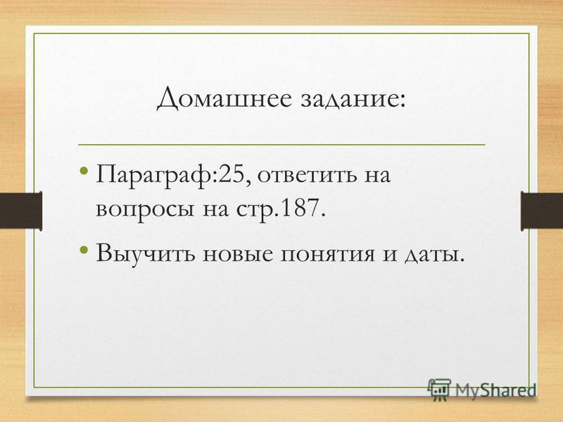 Домашнее задание: Параграф:25, ответить на вопросы на стр.187. Выучить новые понятия и даты.