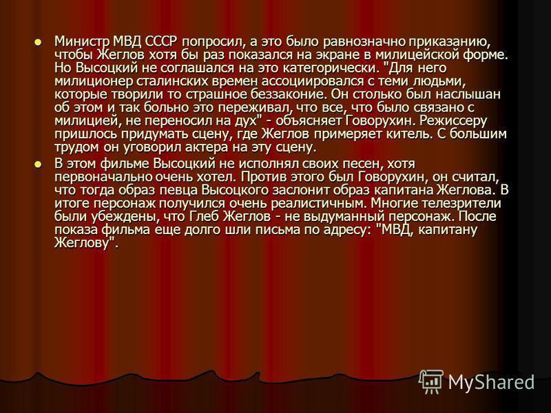Министр МВД СССР попросил, а это было равнозначно приказанию, чтобы Жеглов хотя бы раз показался на экране в милицейской форме. Но Высоцкий не соглашался на это категорически.