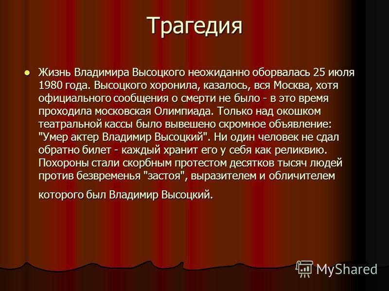 Трагедия Жизнь Владимира Высоцкого неожиданно оборвалась 25 июля 1980 года. Высоцкого хоронила, казалось, вся Москва, хотя официального сообщения о смерти не было - в это время проходила московская Олимпиада. Только над окошком театральной кассы было