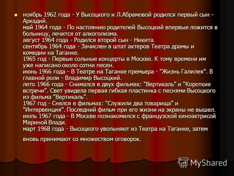 ноябрь 1962 года - У Высоцкого и Л.Абрамовой родился первый сын - Аркадий. май 1964 года - По настоянию родителей Высоцкий впервые ложится в больницу, лечится от алкоголизма. август 1964 года - Родился второй сын - Никита. сентябрь 1964 года - Зачисл