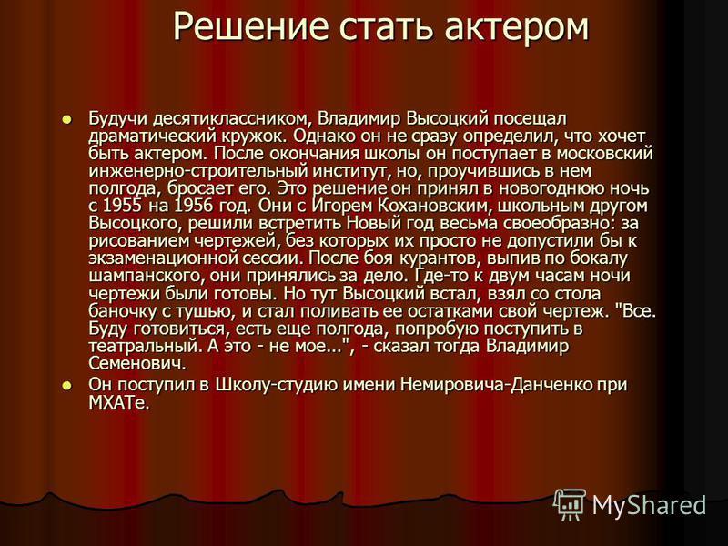Решение стать актером Будучи десятиклассником, Владимир Высоцкий посещал драматический кружок. Однако он не сразу определил, что хочет быть актером. После окончания школы он поступает в московский инженерно-строительный институт, но, проучившись в не
