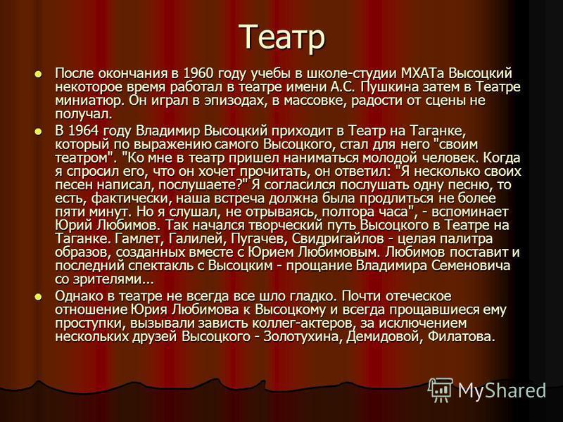 Театр После окончания в 1960 году учебы в школе-студии МХАТа Высоцкий некоторое время работал в театре имени А.С. Пушкина затем в Театре миниатюр. Он играл в эпизодах, в массовке, радости от сцены не получал. В 1964 году Владимир Высоцкий приходит в