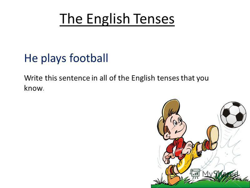 He plays football Write this sentence in all of the English tenses that you know. The English Tenses