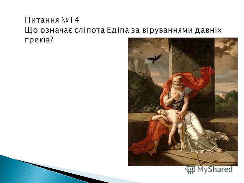 Питання 14 Що означає сліпота Едіпа за віруваннями давніх греків? Сліпота для грека – межа приниження і нещастя.